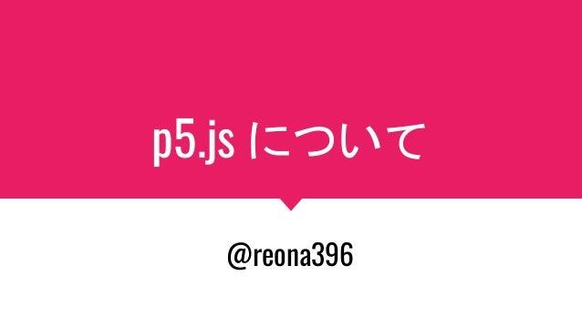 p5.js について @reona396