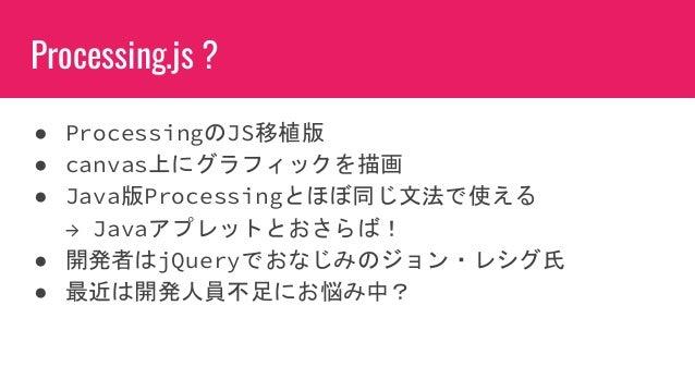 Processing.js ? ● ProcessingのJS移植版 ● canvas上にグラフィックを描画 ● Java版Processingとほぼ同じ文法で使える → Javaアプレットとおさらば! ● 開発者はjQueryでおなじみのジョ...