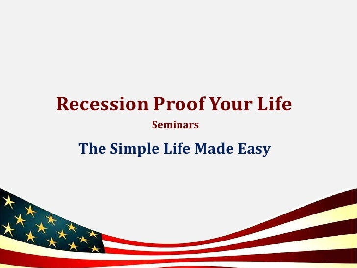 Recession Proof Your Life<br /> Seminars<br />The Simple Life Made Easy<br />