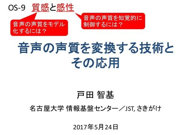名古屋大学 情報基盤センター/JST, さきがけ 音声の声質を変換する技術と その応用 戸田 智基 2017年5月24日 OS-9 質感と感性 音声の声質を知覚的に 制御するには?音声の声質をモデル 化するには?