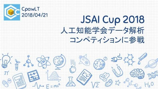 JSAI Cup 2018 人工知能学会データ解析 コンペティションに参戦 CpawLT 2018/04/21