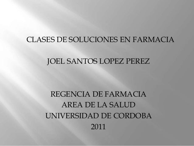 CLASES DE SOLUCIONES EN FARMACIA JOEL SANTOS LOPEZ PEREZ REGENCIA DE FARMACIA AREA DE LA SALUD UNIVERSIDAD DE CORDOBA 2011
