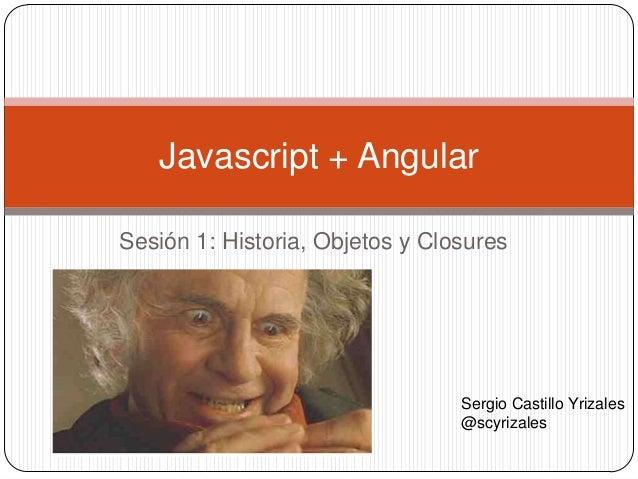 Sesión 1: Historia, Objetos y Closures Javascript + Angular Sergio Castillo Yrizales @scyrizales