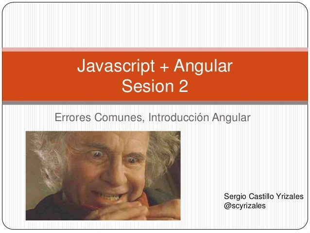 Errores Comunes, Introducción Angular Javascript + Angular Sesion 2 Sergio Castillo Yrizales @scyrizales