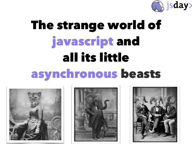 The strange world of javascript and all its little asynchronous beasts