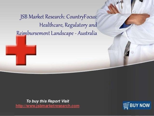f  JSB Market Research: CountryFocus:  Healthcare, Regulatory and  Reimbursement Landscape - Australia  To buy this Report...
