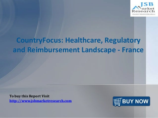 CountryFocus: Healthcare, Regulatory and Reimbursement Landscape - France To buy this Report Visit http://www.jsbmarketres...