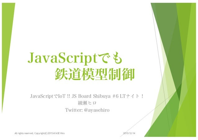 JavaScriptでも 鉄道模型制御 JavaScriptでIoT !! JS Board Shibuya #6 LTナイト! 綾瀬ヒロ Twitter: @ayasehiro 2015/12/14 1All rights reserved....