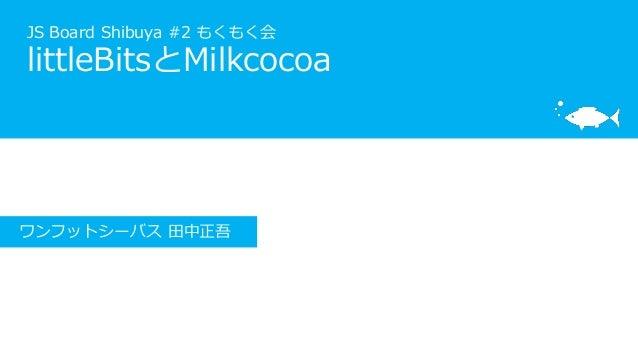 JS Board Shibuya #2 もくもく会 littleBitsとMilkcocoa ワンフットシーバス 田中正吾