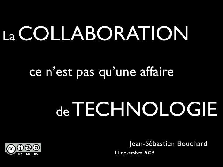 La COLLABORATION    ce n'est pas qu'une affaire        de TECHNOLOGIE                         Jean-Sébastien Bouchard     ...