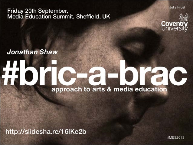 #bric-a-bracapproach to arts & media education http://slidesha.re/16lKe2b #MES2013 Friday 20th September, Media Education ...