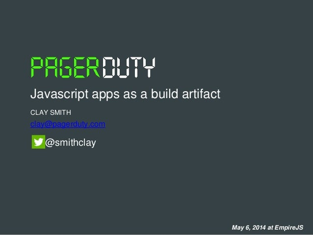 CLAY SMITH Javascript apps as a build artifact clay@pagerduty.com @smithclay May 6, 2014 at EmpireJS