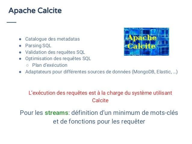 Apache Calcite ● Catalogue des metadatas ● Parsing SQL ● Validation des requêtes SQL ● Optimisation des requêtes SQL ○ Pla...