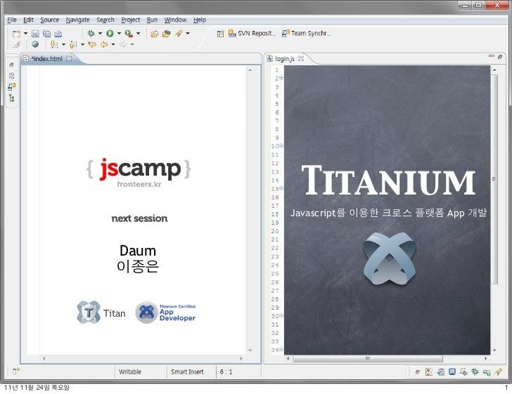 Titanium                              Javascript를 이용한 크로스 플랫폼 App 개발                       Daum                       이종은 ...