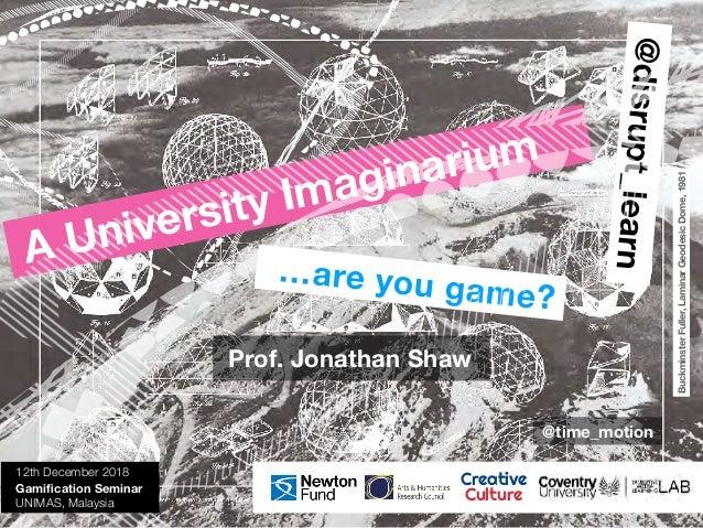 @disrupt_learn …are you game? A University Imaginarium 12th December 2018 Gamification Seminar UNIMAS, Malaysia Creative Cu...