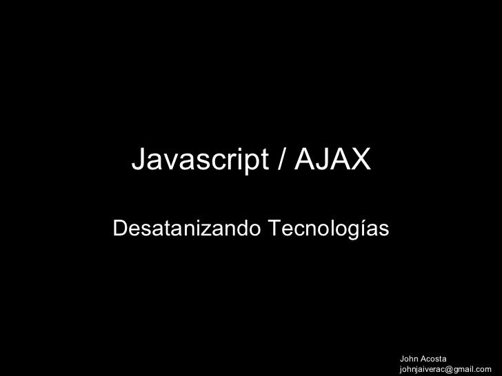 Javascript / AJAX  Desatanizando Tecnologías             asdasdasdasdasd                             John Acosta          ...