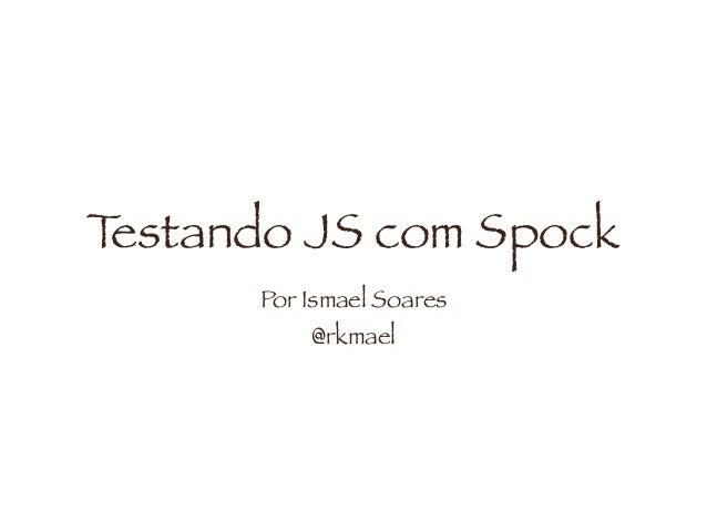 Testando JS com Spock Por Ismael Soares @rkmael