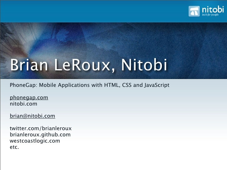 Brian LeRoux, Nitobi PhoneGap: Mobile Applications with HTML, CSS and JavaScript  phonegap.com nitobi.com  brian@nitobi.co...