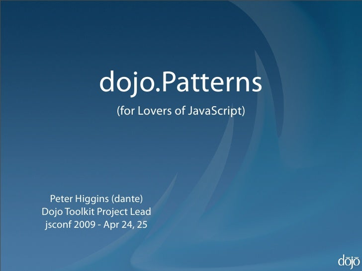 dojo.Patterns                  (for Lovers of JavaScript)        Peter Higgins (dante) Dojo Toolkit Project Lead  jsconf 2...