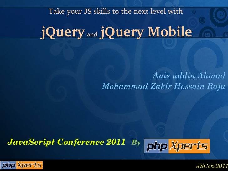 JavaScript Conference 2011 By Take your JS skills to the next level with  jQuery   and   jQuery Mobile Anis uddin Ahmad Mo...