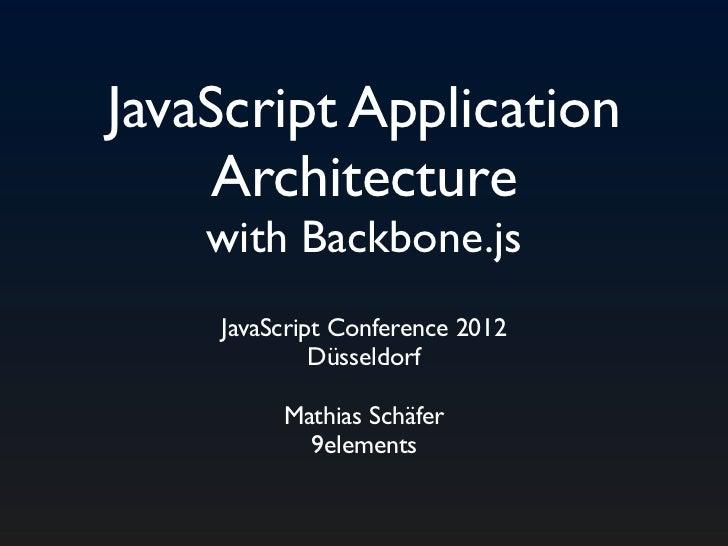 JavaScript Application    Architecture    with Backbone.js    JavaScript Conference 2012             Düsseldorf         Ma...