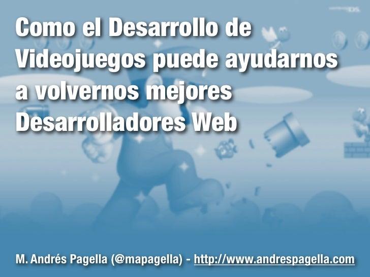 Como el Desarrollo deVideojuegos puede ayudarnosa volvernos mejoresDesarrolladores WebM. Andrés Pagella (@mapagella) - htt...