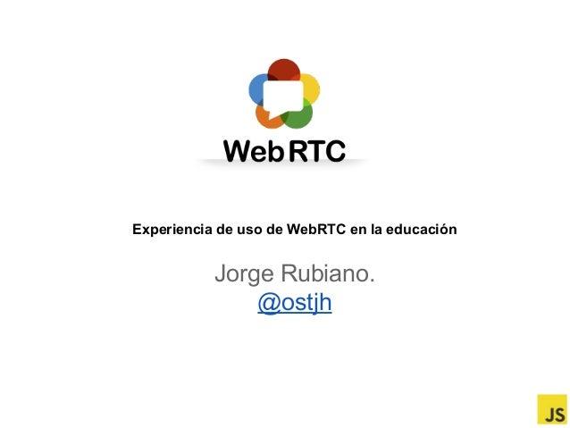 Experiencia de uso de WebRTC en la educación  Jorge Rubiano. @ostjh