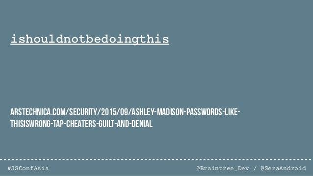 @Braintree_Dev / @SeraAndroid#JSConfAsia ishouldnotbedoingthis whyareyoudoingthis arstechnica.com/security/2015/09/ashley-...