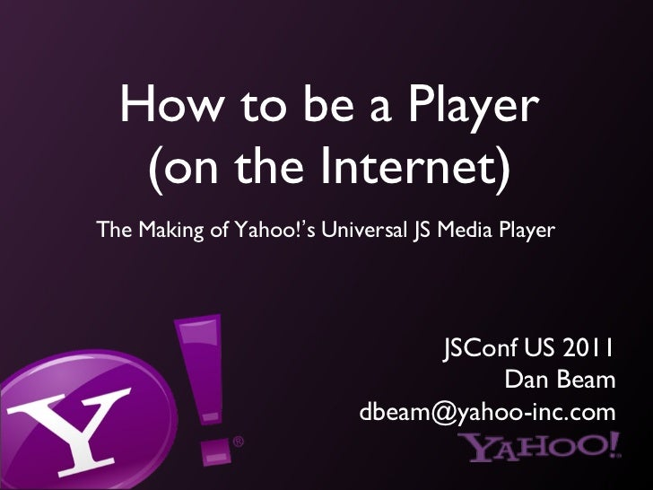 How to be a Player (on the Internet) <ul><li>The Making of Yahoo! ' s Universal JS Media Player </li></ul>JSConf US 2011 D...