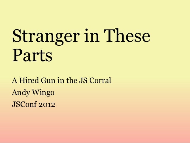 Stranger in These Parts A Hired Gun in the JS Corral Andy Wingo JSConf 2012