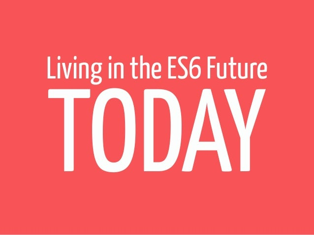 Living in the ES6 Future  TODAY