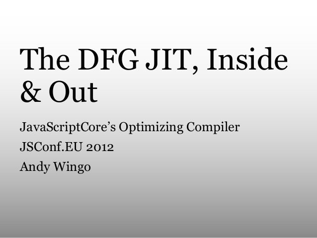 The DFG JIT, Inside & Out JavaScriptCore's Optimizing Compiler JSConf.EU 2012 Andy Wingo