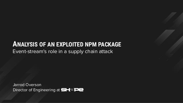 Jarrod Overson Director of Engineering at ANALYSIS OF AN EXPLOITED NPM PACKAGE Event-stream's role in a supply chain attack