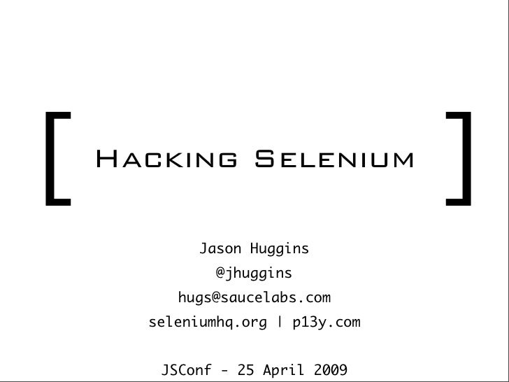 [   Hacking Selenium                                   ]             Jason Huggins               @jhuggins          hugs@s...