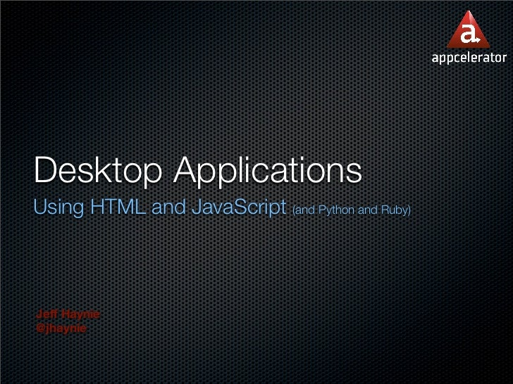 Desktop Applications Using HTML and JavaScript (and Python and Ruby)    Jeff Haynie @jhaynie
