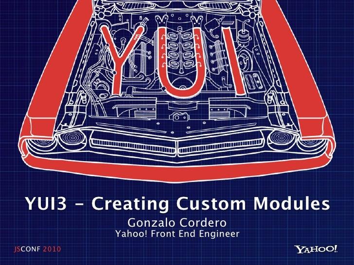 YUI3 - Creating Custom Modules                 Gonzalo Cordero               Yahoo! Front End Engineer JSCONF 2010