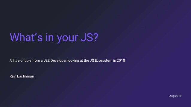 Aug 2018 What's in your JS? A little dribble from a JEE Developer looking at the JS Ecosystem in 2018 Ravi Lachhman