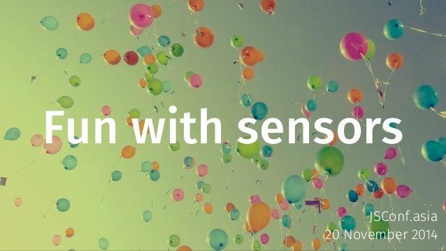 Fun with sensors  JSConf.asia  20 November 2014