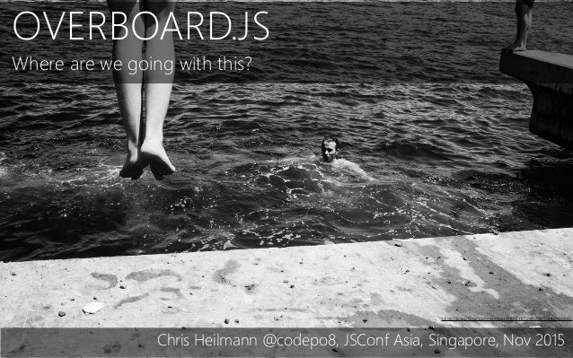 OVERBOARD.JS Where are we going with this? Chris Heilmann @codepo8, JSConf Asia, Singapore, Nov 2015 https://www.flickr.com...