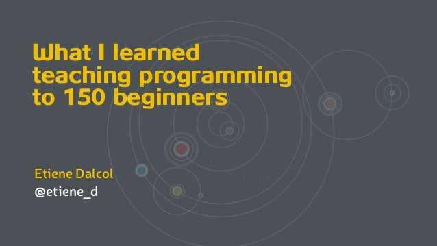 What I learned teaching programming to 150 beginners Etiene Dalcol @etiene_d