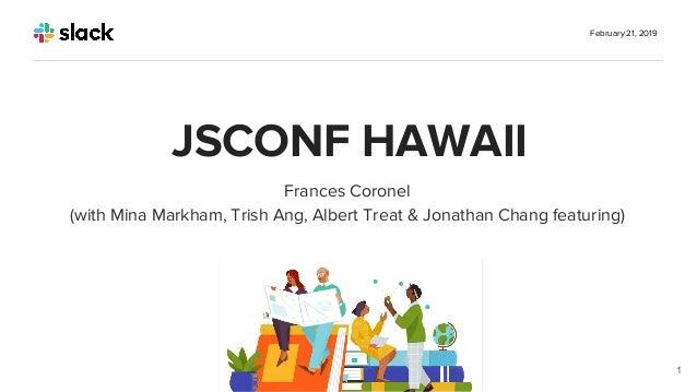 Frances Coronel (with Mina Markham, Trish Ang, Albert Treat & Jonathan Chang featuring) February 21, 2019 1 JSCONF HAWAII