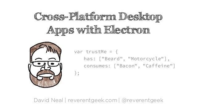 "Cross-Platform Desktop Apps with Electron David Neal | reverentgeek.com | @reverentgeek var trustMe = { has: [""Beard"", ""Mo..."