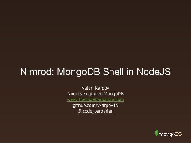 Nimrod: MongoDB Shell in NodeJS Valeri Karpov NodeJS Engineer, MongoDB www.thecodebarbarian.com github.com/vkarpov15 @code...