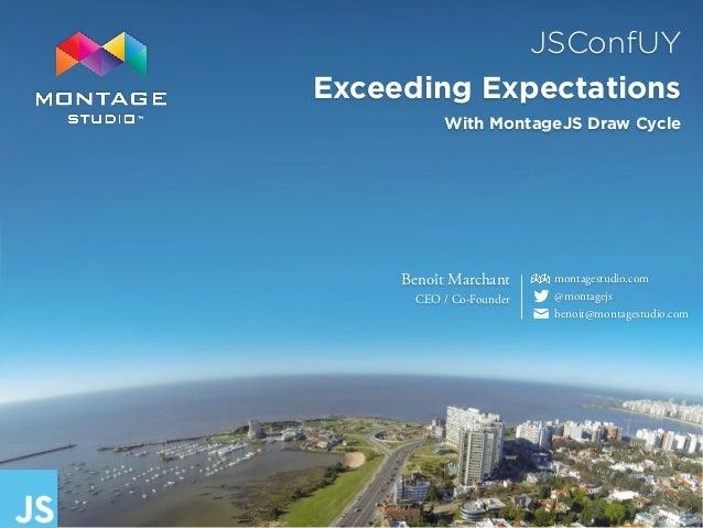 JSConfUY Exceeding Expectations TM Benoît Marchant CEO / Co-Founder montagestudio.com @montagejs benoit@montagestudio.com✉...