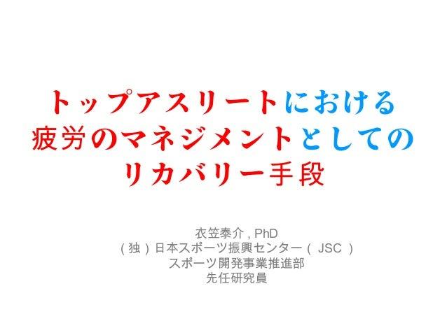 トップアスリートにおける  疲労のマネジメントとしての  リカバリー手段  衣笠泰介, PhD  (独)日本スポーツ振興センター(JSC)  スポーツ開発事業推進部  先任研究員