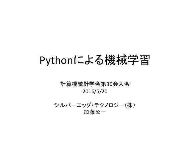 Pythonによる機械学習 計算機統計学会第30会大会 2016/5/20 シルバーエッグ・テクノロジー(株) 加藤公一
