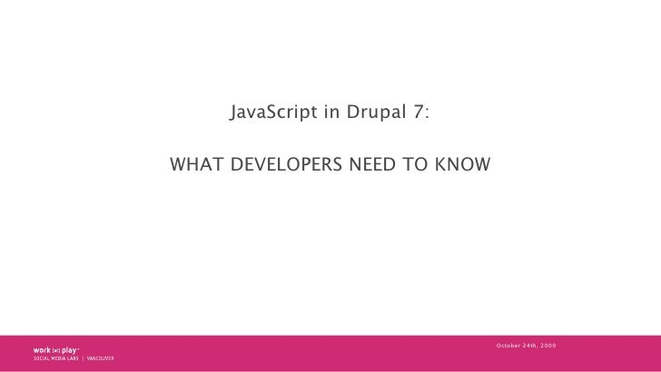 JavaScript in Drupal 7:  WHAT DEVELOPERS NEED TO KNOW                                    October 24th, 2009