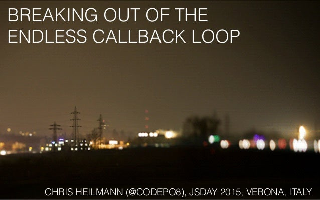 BREAKING OUT OF THE ENDLESS CALLBACK LOOP CHRIS HEILMANN (@CODEPO8), JSDAY 2015, VERONA, ITALY