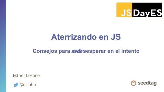 Aterrizando en JS Esther Lozano @esloho Consejos para node sesperar en el intento
