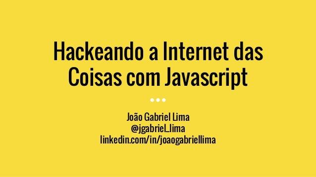 Hackeando a Internet das Coisas com Javascript João Gabriel Lima @jgabriel_lima linkedin.com/in/joaogabriellima